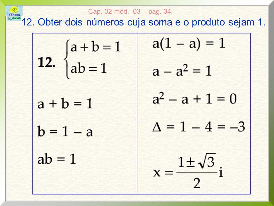 12. Obter dois números cuja soma e o produto sejam 1.