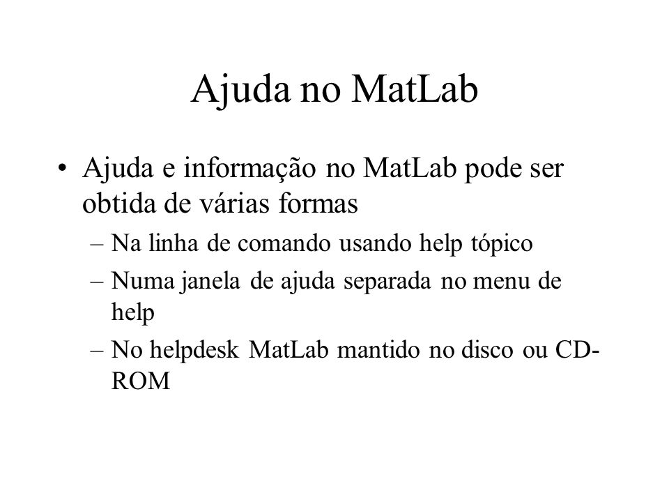 Ajuda no MatLab Ajuda e informação no MatLab pode ser obtida de várias formas. Na linha de comando usando help tópico.