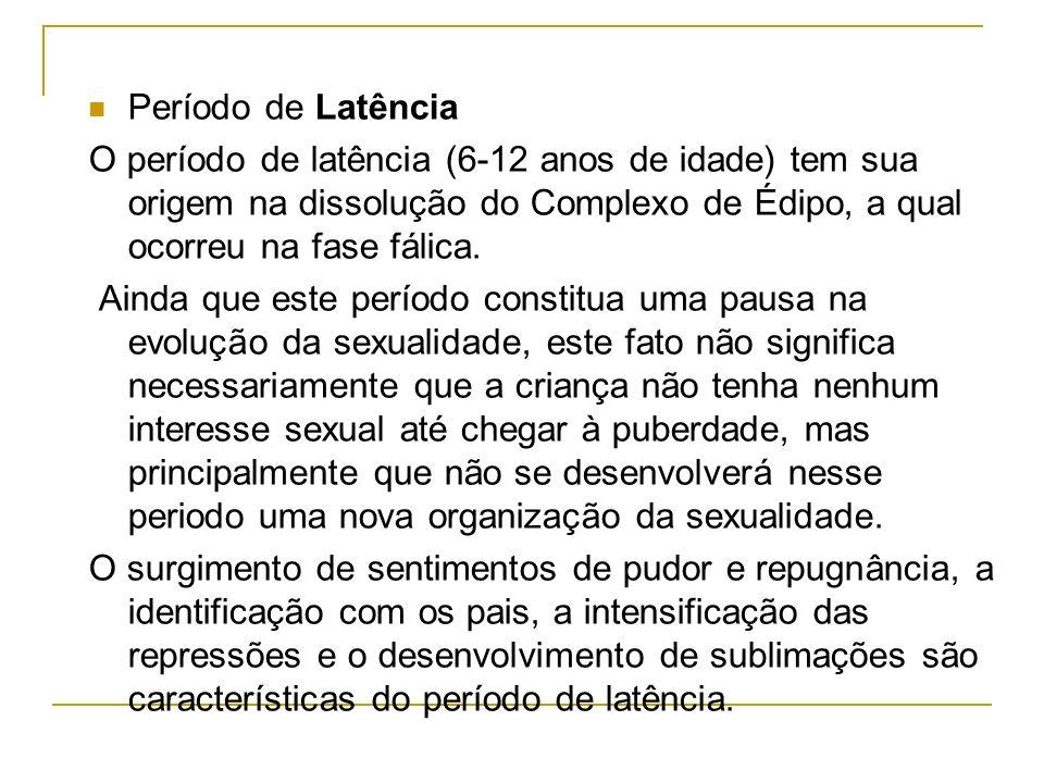 Período de Latência O período de latência (6-12 anos de idade) tem sua origem na dissolução do Complexo de Édipo, a qual ocorreu na fase fálica.