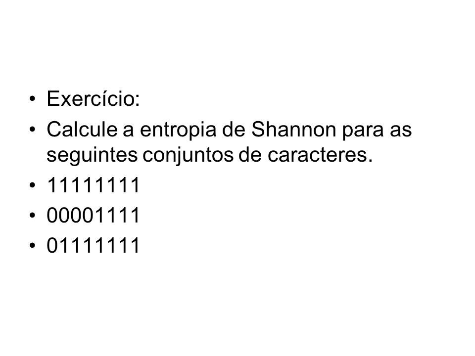 Exercício: Calcule a entropia de Shannon para as seguintes conjuntos de caracteres. 11111111. 00001111.