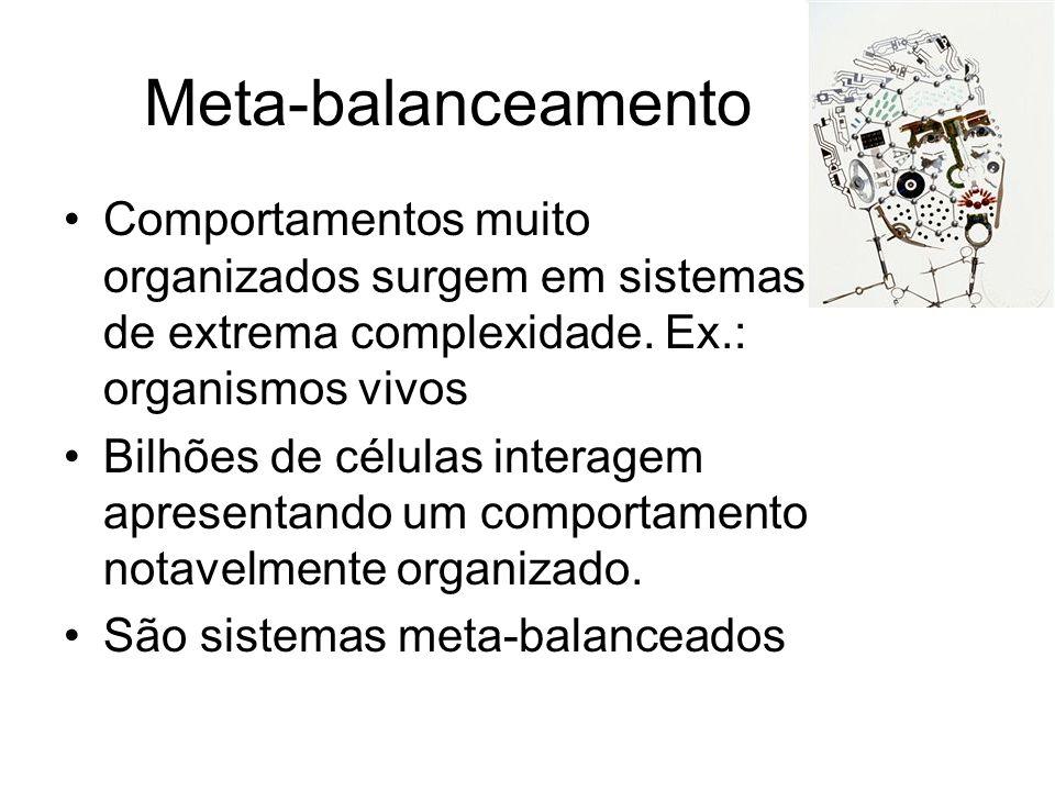 Meta-balanceamento Comportamentos muito organizados surgem em sistemas de extrema complexidade. Ex.: organismos vivos.