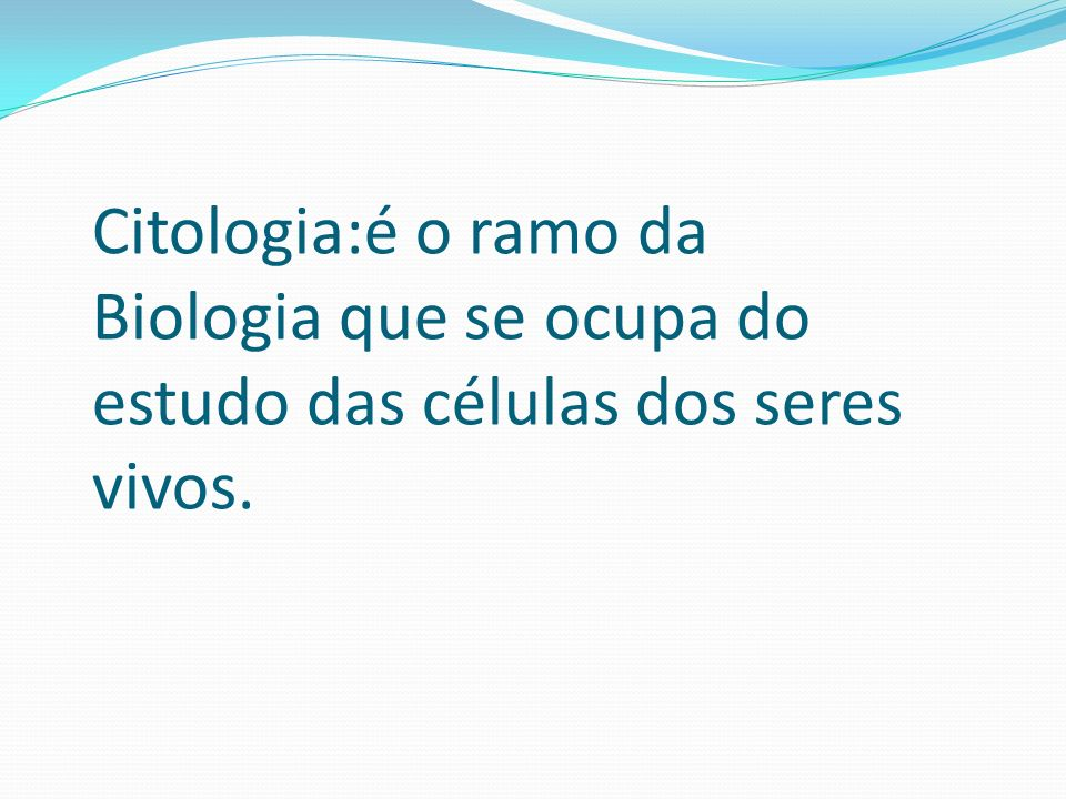 Citologia:é o ramo da Biologia que se ocupa do estudo das células dos seres vivos.