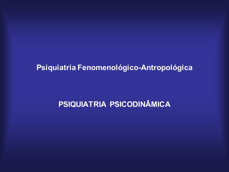 Psiquiatria Fenomenológico-Antropológica PSIQUIATRIA PSICODINÂMICA