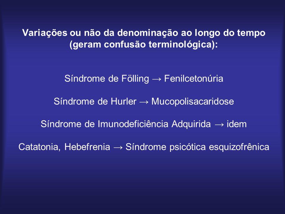 Variações ou não da denominação ao longo do tempo (geram confusão terminológica): Síndrome de Fölling → Fenilcetonúria Síndrome de Hurler → Mucopolisacaridose Síndrome de Imunodeficiência Adquirida → idem Catatonia, Hebefrenia → Síndrome psicótica esquizofrênica