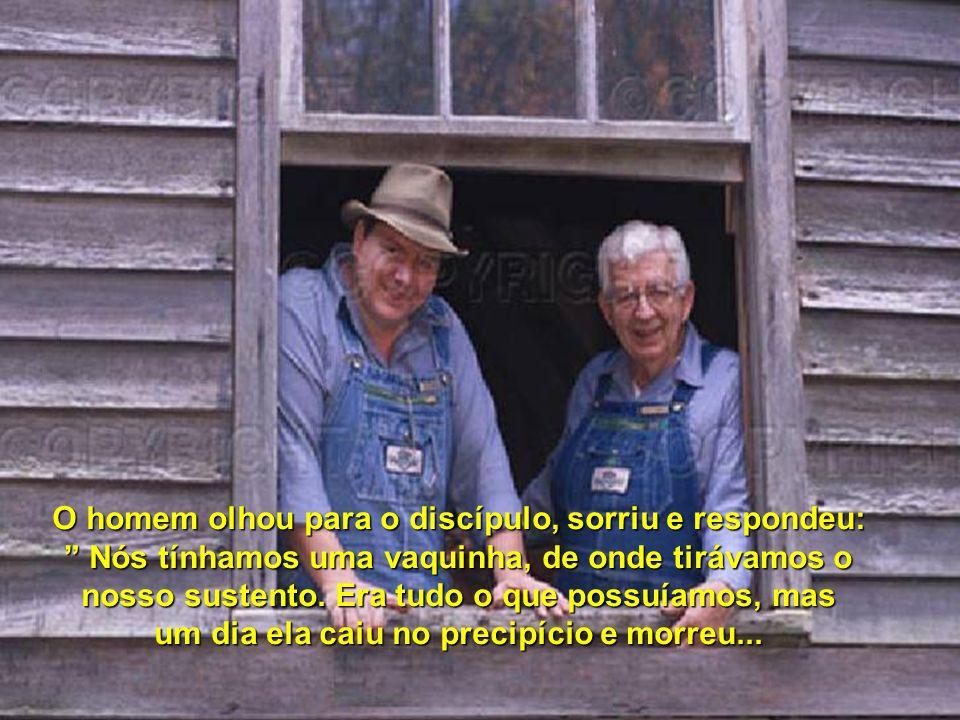 O homem olhou para o discípulo, sorriu e respondeu: Nós tínhamos uma vaquinha, de onde tirávamos o nosso sustento.