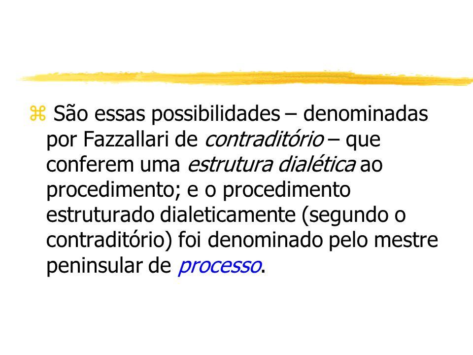 São essas possibilidades – denominadas por Fazzallari de contraditório – que conferem uma estrutura dialética ao procedimento; e o procedimento estruturado dialeticamente (segundo o contraditório) foi denominado pelo mestre peninsular de processo.