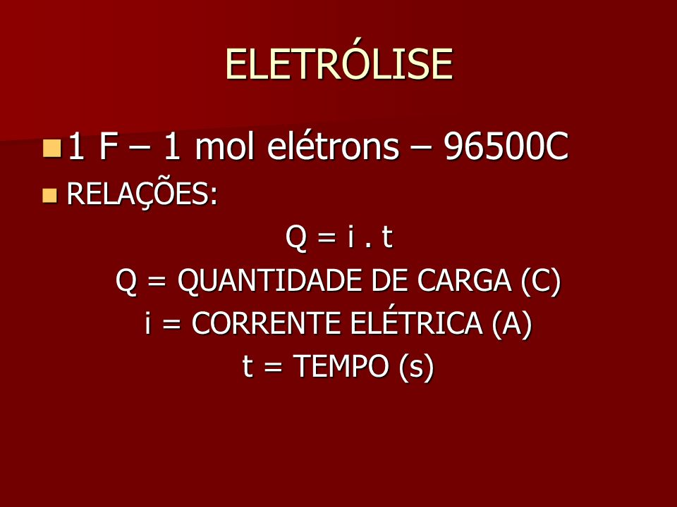 ELETRÓLISE 1 F – 1 mol elétrons – 96500C RELAÇÕES: Q = i . t