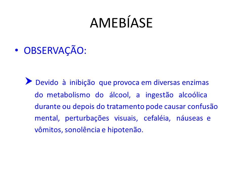 AMEBÍASE OBSERVAÇÃO:  Devido à inibição que provoca em diversas enzimas. do metabolismo do álcool, a ingestão alcoólica.