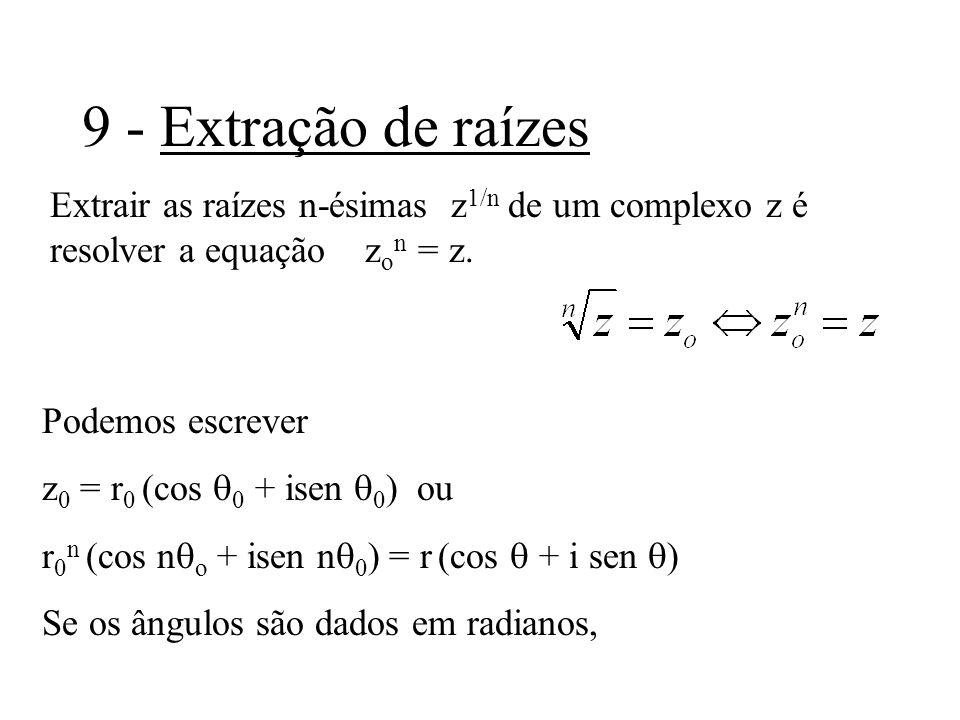 9 - Extração de raízes Extrair as raízes n-ésimas z1/n de um complexo z é resolver a equação zon = z.