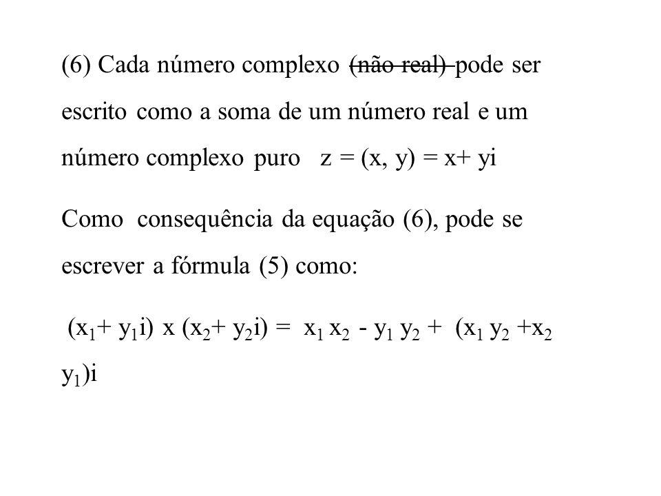 (6) Cada número complexo (não real) pode ser escrito como a soma de um número real e um número complexo puro z = (x, y) = x+ yi