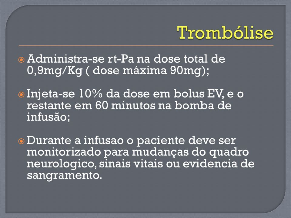Trombólise Administra-se rt-Pa na dose total de 0,9mg/Kg ( dose máxima 90mg);