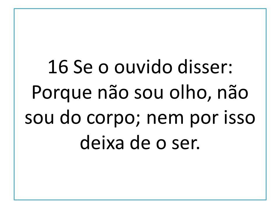 16 Se o ouvido disser: Porque não sou olho, não sou do corpo; nem por isso deixa de o ser.