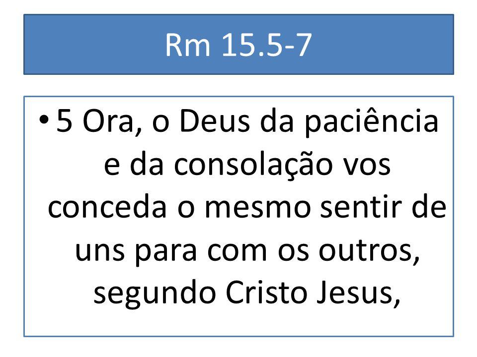 Rm 15.5-7 5 Ora, o Deus da paciência e da consolação vos conceda o mesmo sentir de uns para com os outros, segundo Cristo Jesus,