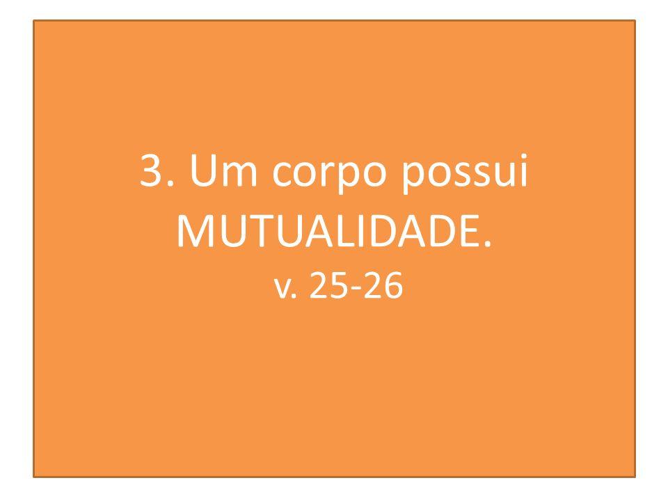3. Um corpo possui MUTUALIDADE. v. 25-26