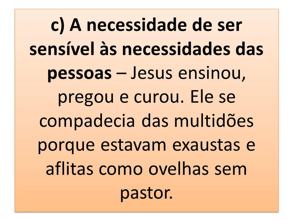 c) A necessidade de ser sensível às necessidades das pessoas – Jesus ensinou, pregou e curou.