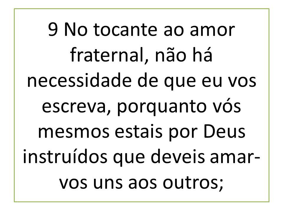 9 No tocante ao amor fraternal, não há necessidade de que eu vos escreva, porquanto vós mesmos estais por Deus instruídos que deveis amar-vos uns aos outros;