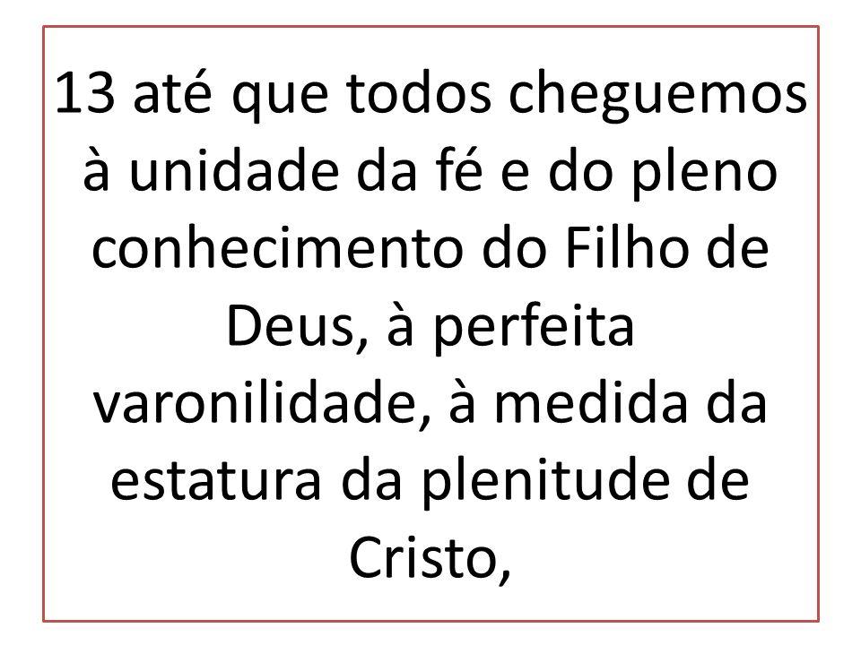 13 até que todos cheguemos à unidade da fé e do pleno conhecimento do Filho de Deus, à perfeita varonilidade, à medida da estatura da plenitude de Cristo,