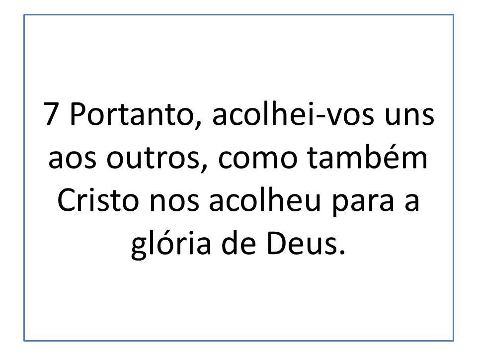 7 Portanto, acolhei-vos uns aos outros, como também Cristo nos acolheu para a glória de Deus.