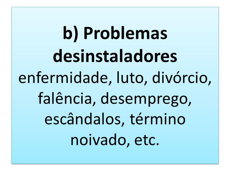 b) Problemas desinstaladores enfermidade, luto, divórcio, falência, desemprego, escândalos, término noivado, etc.