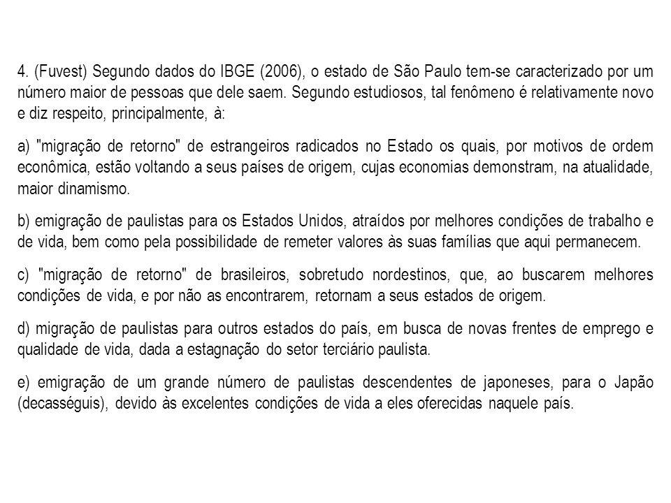4. (Fuvest) Segundo dados do IBGE (2006), o estado de São Paulo tem-se caracterizado por um número maior de pessoas que dele saem. Segundo estudiosos, tal fenômeno é relativamente novo e diz respeito, principalmente, à: