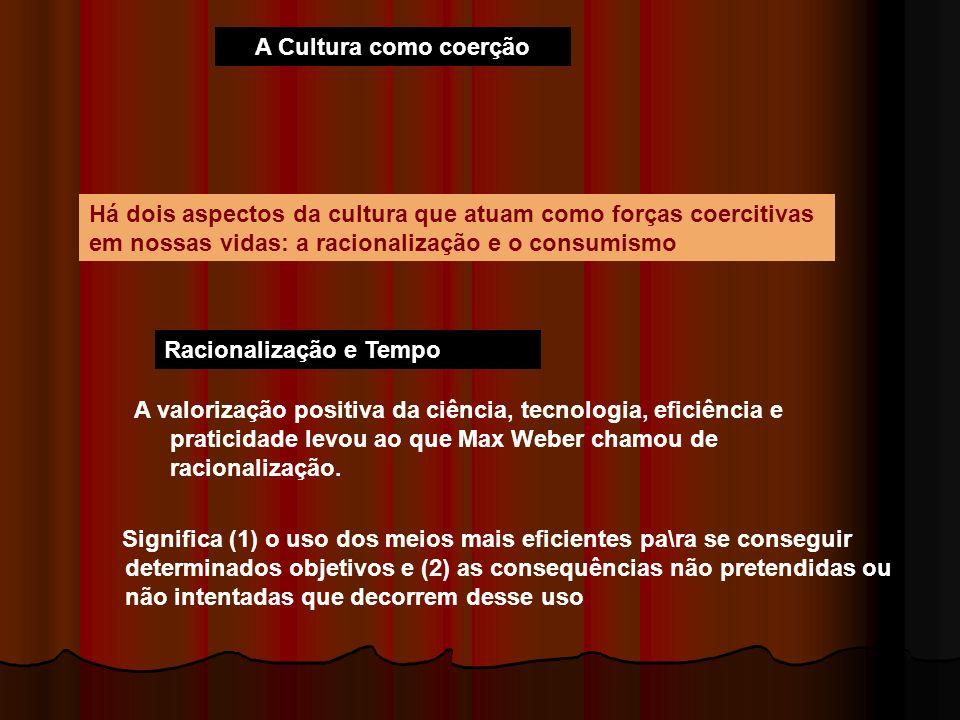 A Cultura como coerção Há dois aspectos da cultura que atuam como forças coercitivas em nossas vidas: a racionalização e o consumismo.