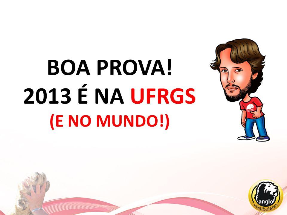 BOA PROVA! 2013 É NA UFRGS (E NO MUNDO!)