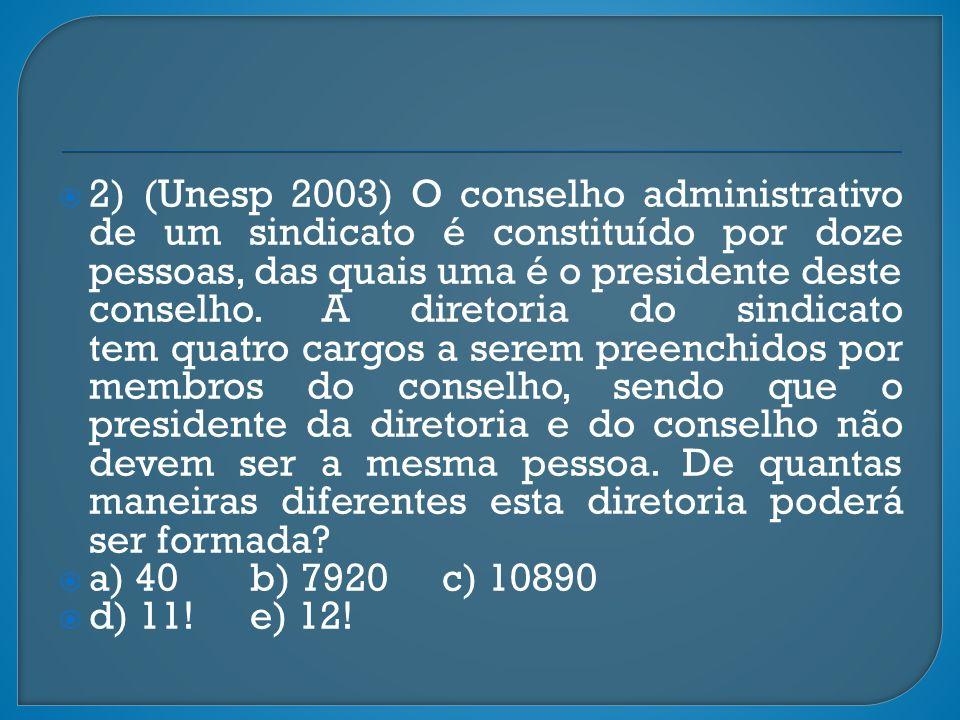 2) (Unesp 2003) O conselho administrativo de um sindicato é constituído por doze pessoas, das quais uma é o presidente deste conselho. A diretoria do sindicato tem quatro cargos a serem preenchidos por membros do conselho, sendo que o presidente da diretoria e do conselho não devem ser a mesma pessoa. De quantas maneiras diferentes esta diretoria poderá ser formada