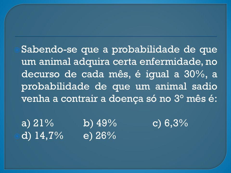 Sabendo-se que a probabilidade de que um animal adquira certa enfermidade, no decurso de cada mês, é igual a 30%, a probabilidade de que um animal sadio venha a contrair a doença só no 3° mês é: a) 21% b) 49% c) 6,3%