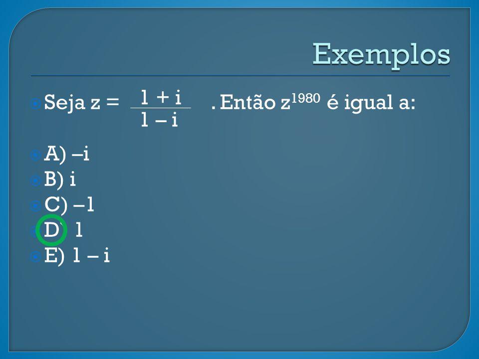 Exemplos 1 + i Seja z = . Então z1980 é igual a: 1 – i A) –i B) i