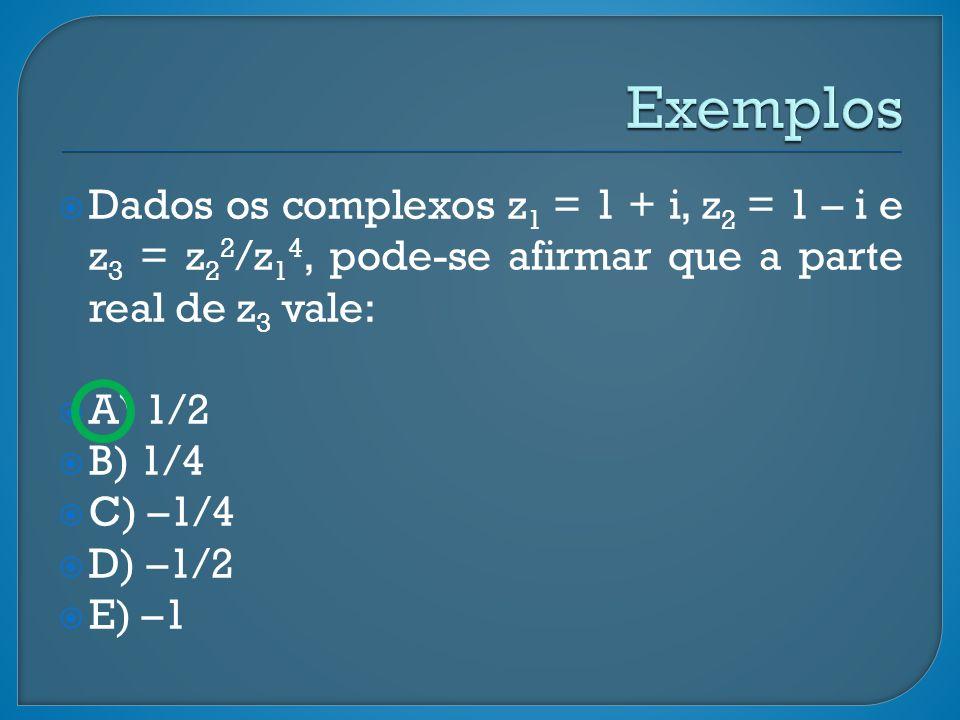 Exemplos Dados os complexos z1 = 1 + i, z2 = 1 – i e z3 = z22/z14, pode-se afirmar que a parte real de z3 vale: