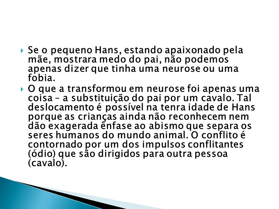 Se o pequeno Hans, estando apaixonado pela mãe, mostrara medo do pai, não podemos apenas dizer que tinha uma neurose ou uma fobia.