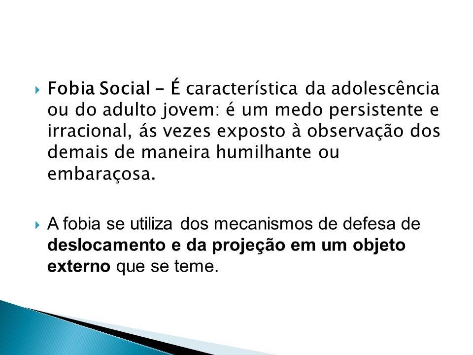 Fobia Social - É característica da adolescência ou do adulto jovem: é um medo persistente e irracional, ás vezes exposto à observação dos demais de maneira humilhante ou embaraçosa.