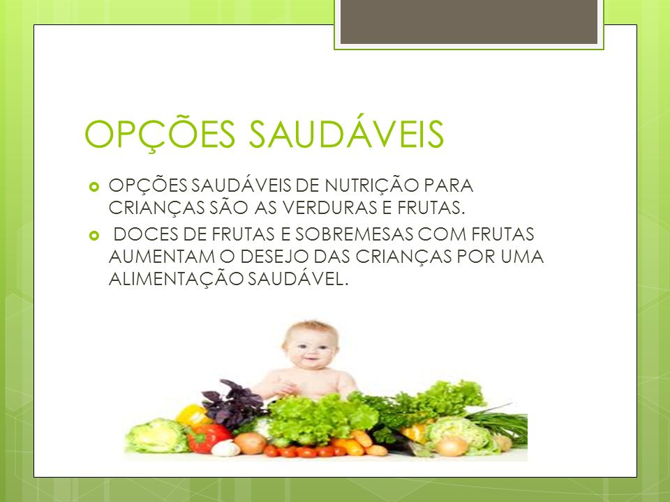 OPÇÕES SAUDÁVEIS OPÇÕES SAUDÁVEIS DE NUTRIÇÃO PARA CRIANÇAS SÃO AS VERDURAS E FRUTAS.