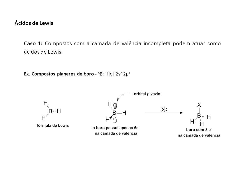 Ácidos de Lewis Caso 1: Compostos com a camada de valência incompleta podem atuar como ácidos de Lewis.