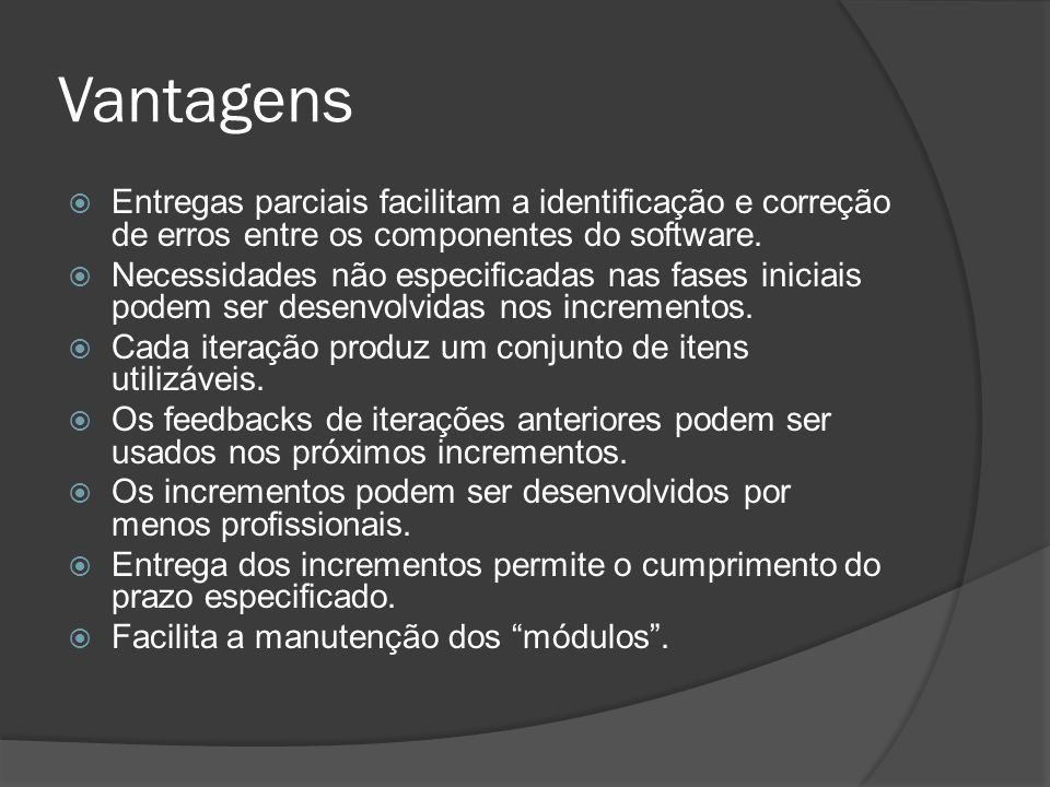 Vantagens Entregas parciais facilitam a identificação e correção de erros entre os componentes do software.