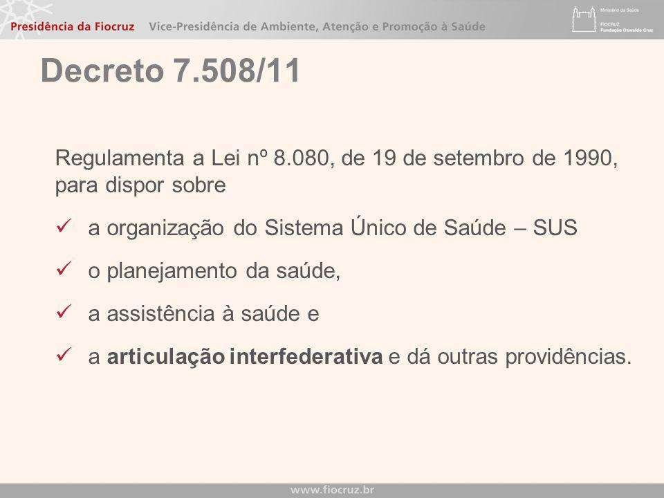 Decreto 7.508/11 Regulamenta a Lei nº 8.080, de 19 de setembro de 1990, para dispor sobre. a organização do Sistema Único de Saúde – SUS.