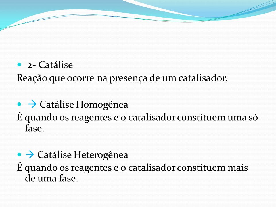 2- Catálise Reação que ocorre na presença de um catalisador.  Catálise Homogênea. É quando os reagentes e o catalisador constituem uma só fase.