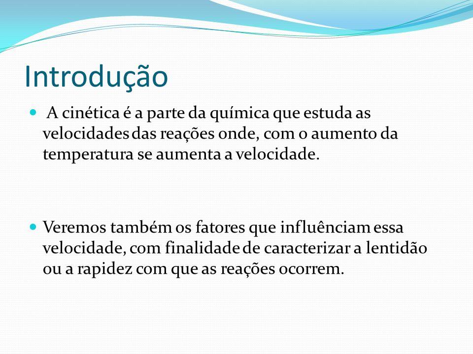 Introdução A cinética é a parte da química que estuda as velocidades das reações onde, com o aumento da temperatura se aumenta a velocidade.