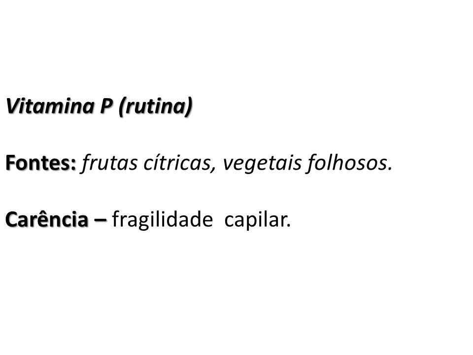 Vitamina P (rutina) Fontes: frutas cítricas, vegetais folhosos. Carência – fragilidade capilar.
