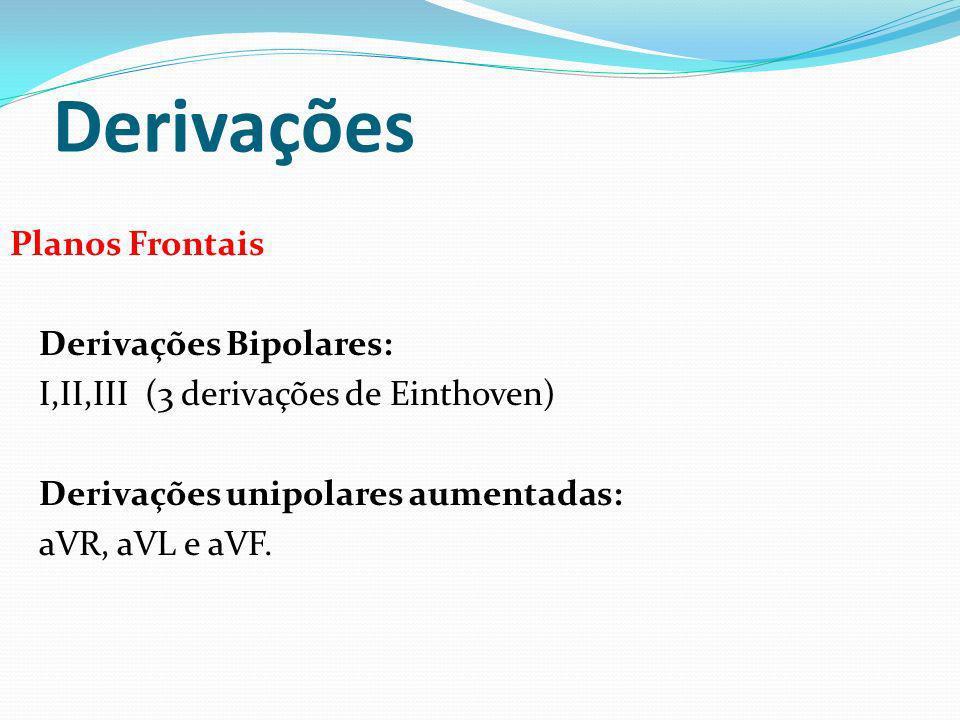 Derivações Planos Frontais Derivações Bipolares: I,II,III (3 derivações de Einthoven) Derivações unipolares aumentadas: aVR, aVL e aVF.