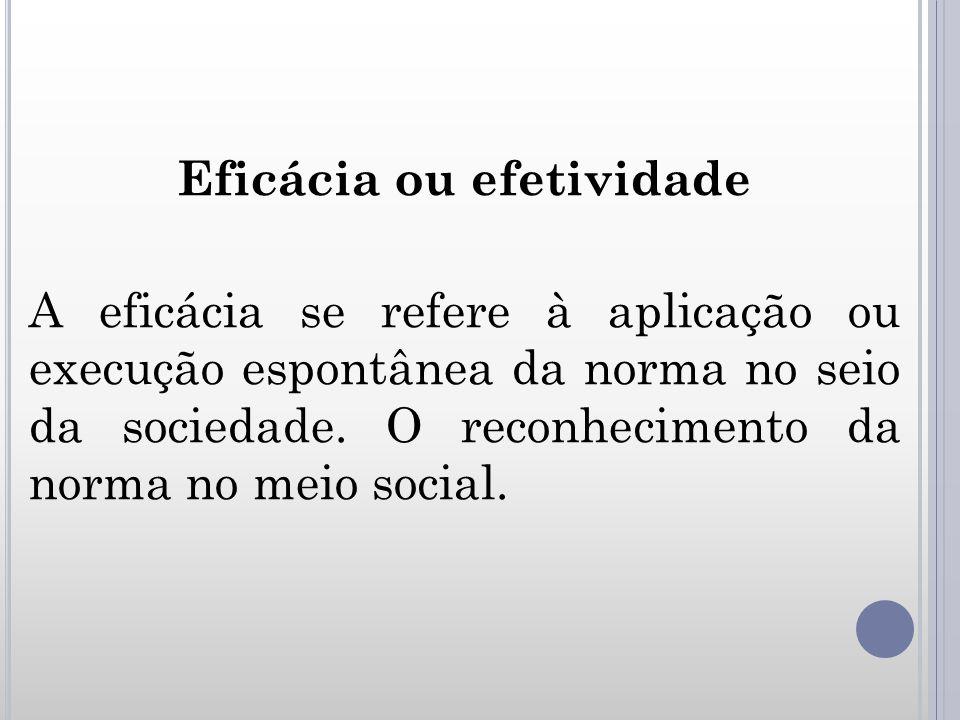 Eficácia ou efetividade A eficácia se refere à aplicação ou execução espontânea da norma no seio da sociedade.