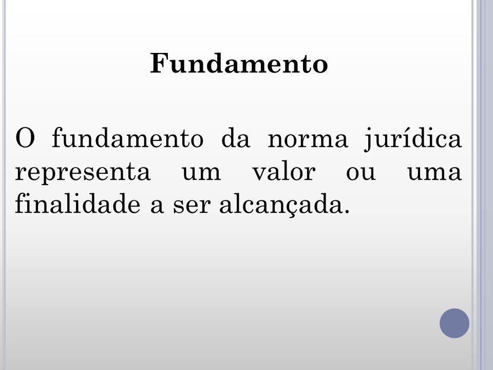 Fundamento O fundamento da norma jurídica representa um valor ou uma finalidade a ser alcançada.
