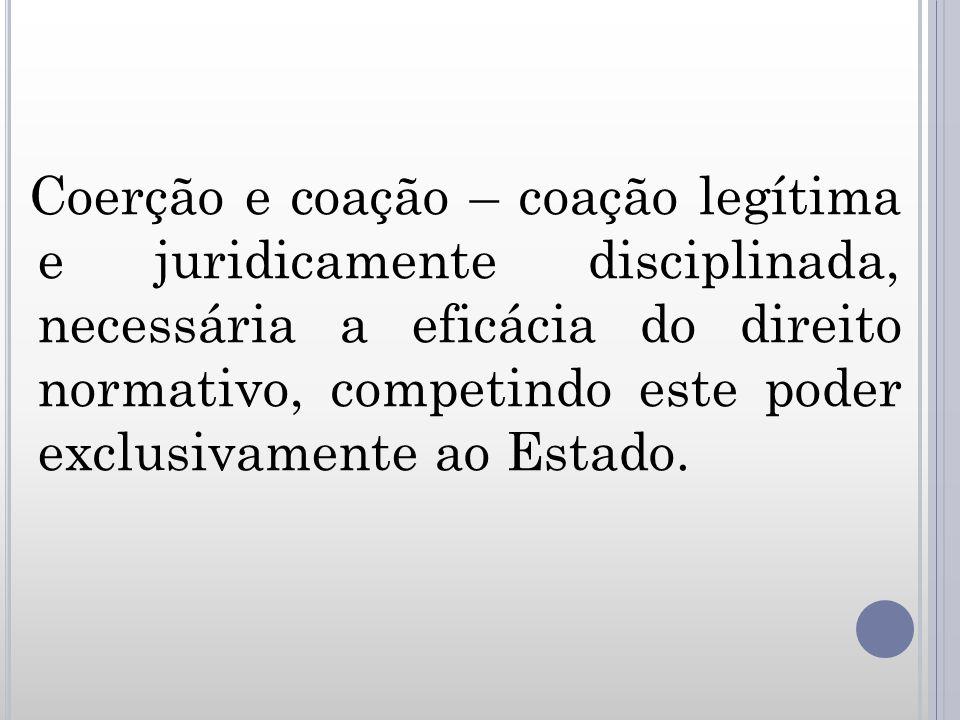Coerção e coação – coação legítima e juridicamente disciplinada, necessária a eficácia do direito normativo, competindo este poder exclusivamente ao Estado.