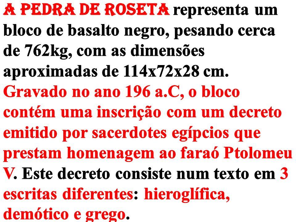 A PEDRA DE ROSETA representa um bloco de basalto negro, pesando cerca de 762kg, com as dimensões aproximadas de 114x72x28 cm.