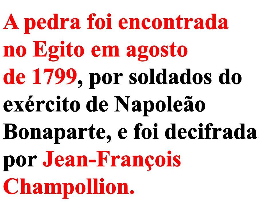 A pedra foi encontrada no Egito em agosto de 1799, por soldados do exército de Napoleão Bonaparte, e foi decifrada por Jean-François Champollion.