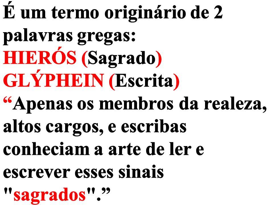 É um termo originário de 2 palavras gregas: HIERÓS (Sagrado) GLÝPHEIN (Escrita) Apenas os membros da realeza, altos cargos, e escribas conheciam a arte de ler e escrever esses sinais sagrados .