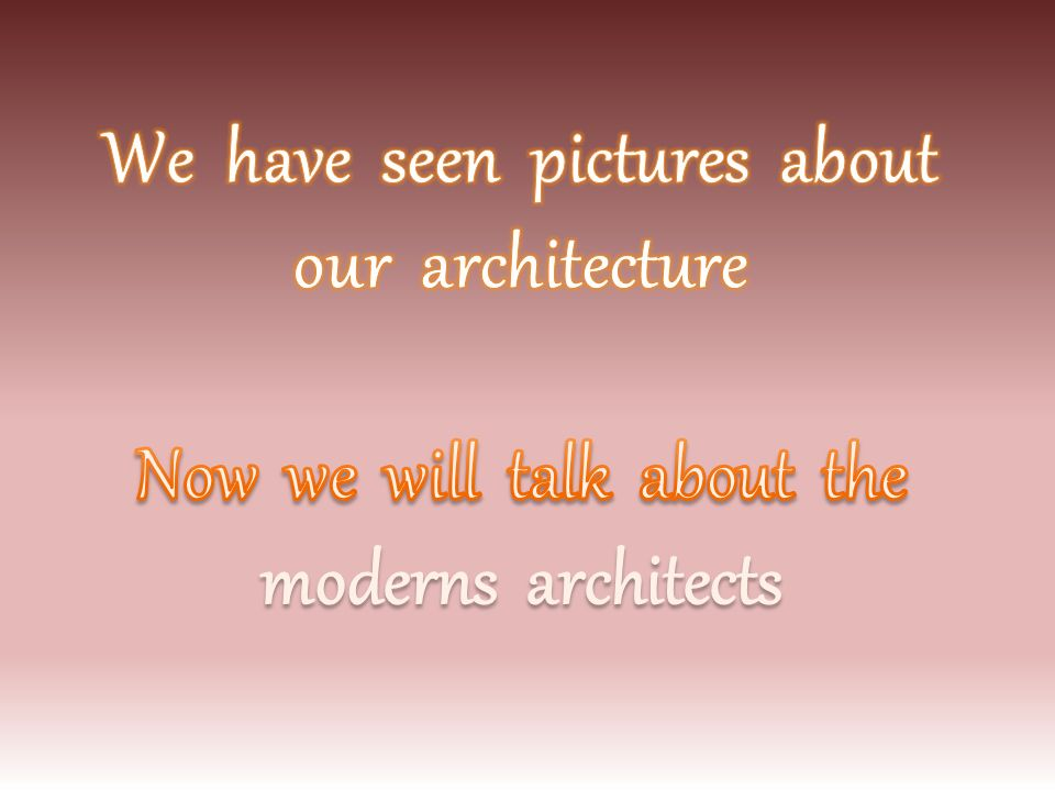 We have seen pictures about our architecture Now we will talk about the moderns architects