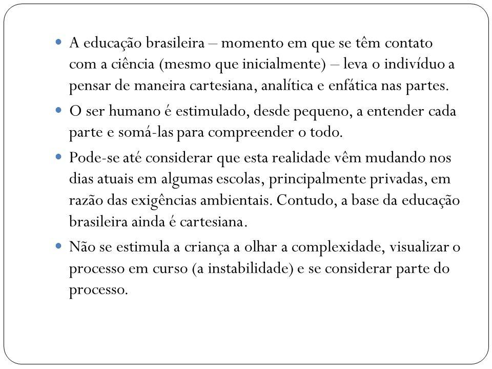 A educação brasileira – momento em que se têm contato com a ciência (mesmo que inicialmente) – leva o indivíduo a pensar de maneira cartesiana, analítica e enfática nas partes.