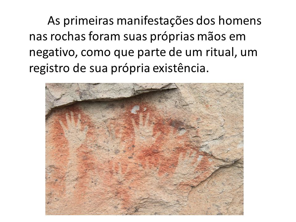 As primeiras manifestações dos homens nas rochas foram suas próprias mãos em negativo, como que parte de um ritual, um registro de sua própria existência.