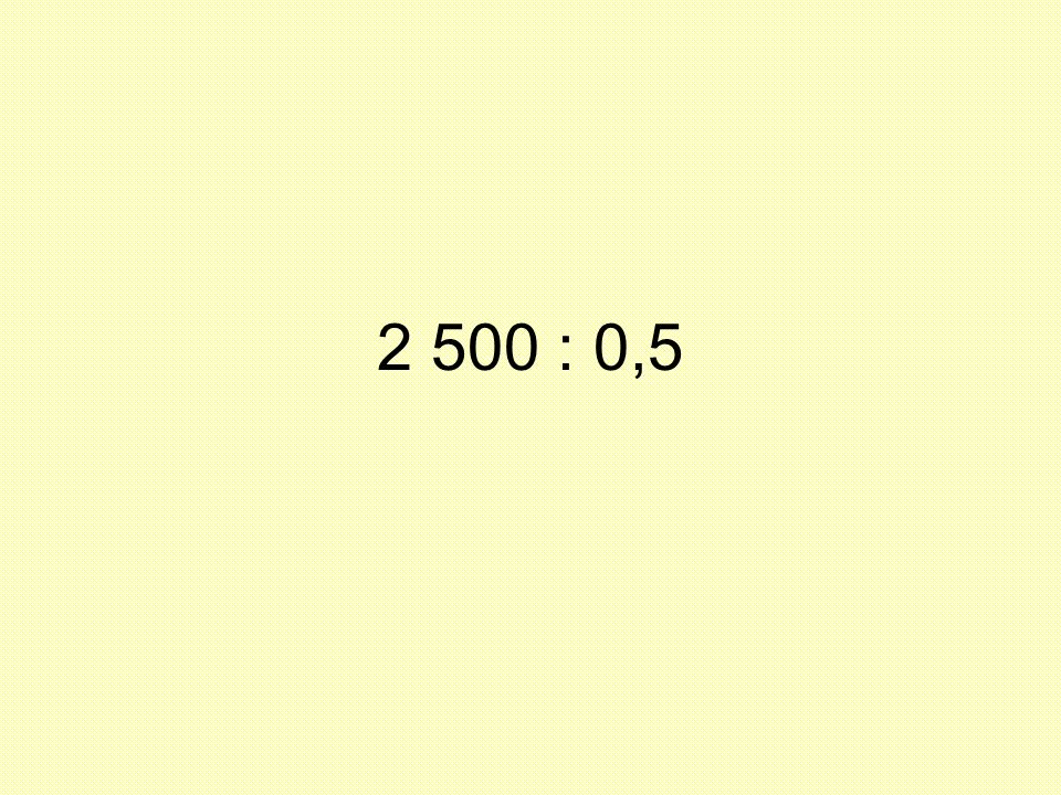 2 500 : 0,5 Quando se contextualiza alguns alunos já conseguem responder, .